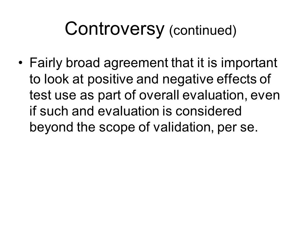 Controversy (continued) Fairly broad agreement that it is important to look at positive and negative effects of test use as part of overall evaluation, even if such and evaluation is considered beyond the scope of validation, per se.