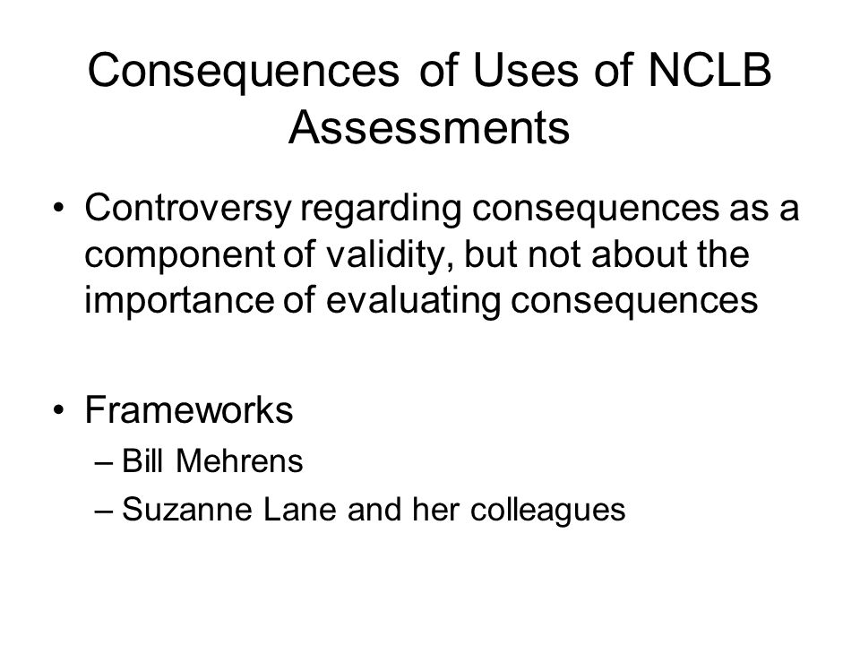 Consequences of Uses of NCLB Assessments Controversy regarding consequences as a component of validity, but not about the importance of evaluating consequences Frameworks –Bill Mehrens –Suzanne Lane and her colleagues