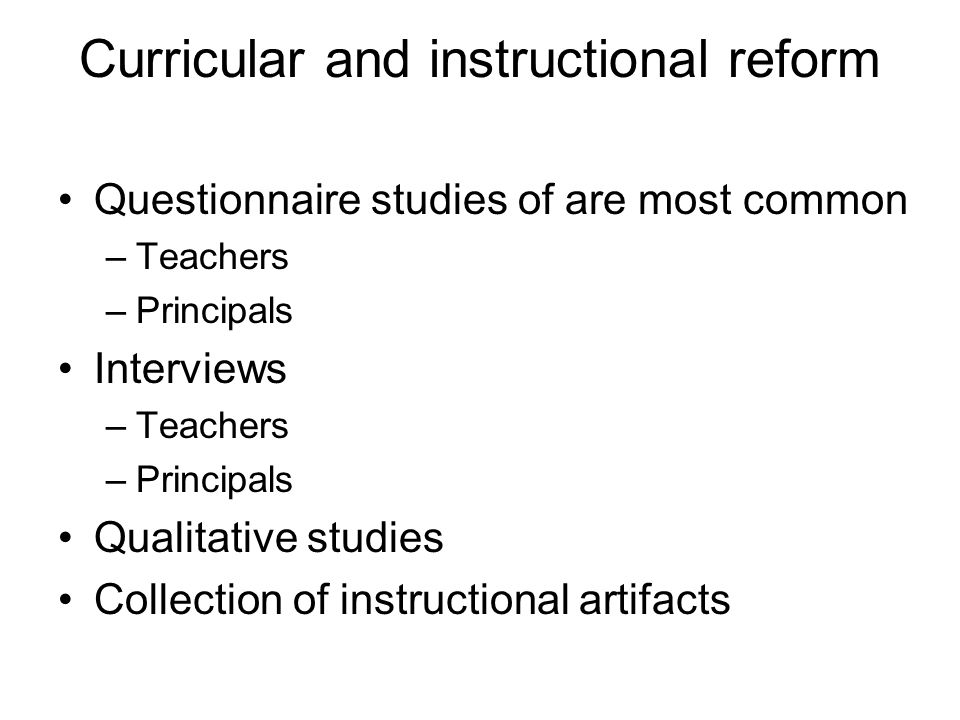 Curricular and instructional reform Questionnaire studies of are most common –Teachers –Principals Interviews –Teachers –Principals Qualitative studie