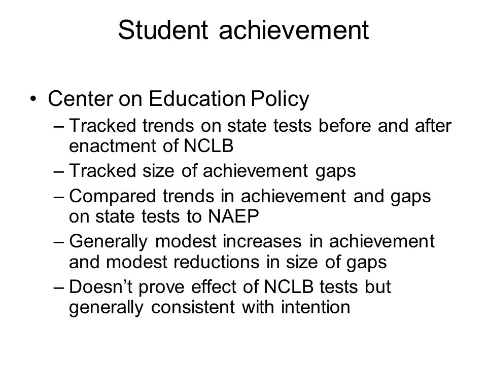 Student achievement Center on Education Policy –Tracked trends on state tests before and after enactment of NCLB –Tracked size of achievement gaps –Compared trends in achievement and gaps on state tests to NAEP –Generally modest increases in achievement and modest reductions in size of gaps –Doesn't prove effect of NCLB tests but generally consistent with intention