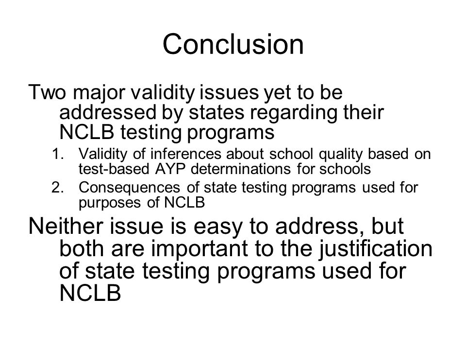 Conclusion Two major validity issues yet to be addressed by states regarding their NCLB testing programs 1.Validity of inferences about school quality based on test-based AYP determinations for schools 2.Consequences of state testing programs used for purposes of NCLB Neither issue is easy to address, but both are important to the justification of state testing programs used for NCLB