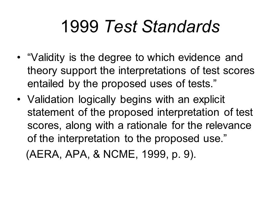 Foundation for position in the Test Standards Concept of validity in the Test Standards builds on the work of major validity theorists Cronbach (1971, 1980, 1988, 1989) Kane (1993) Messick (1975, 1989) Shepard (1993)
