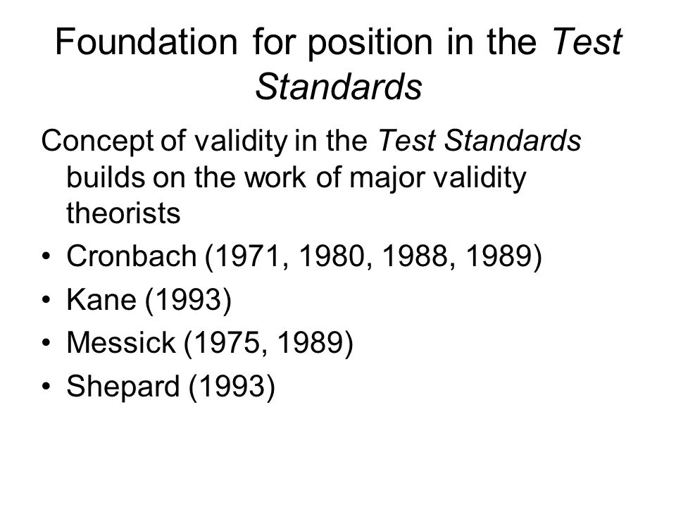 Foundation for position in the Test Standards Concept of validity in the Test Standards builds on the work of major validity theorists Cronbach (1971,