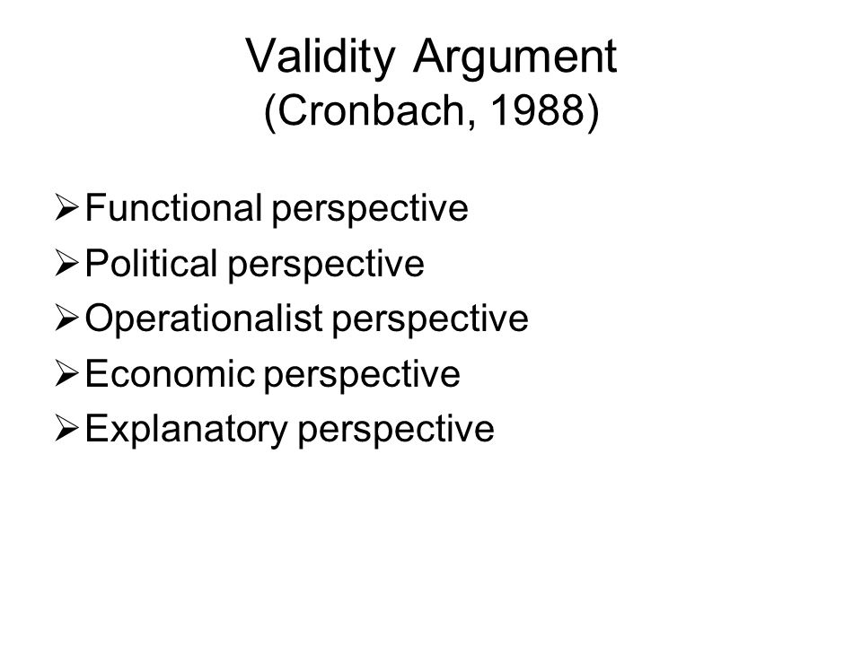 Validity Argument (Cronbach, 1988)  Functional perspective  Political perspective  Operationalist perspective  Economic perspective  Explanatory