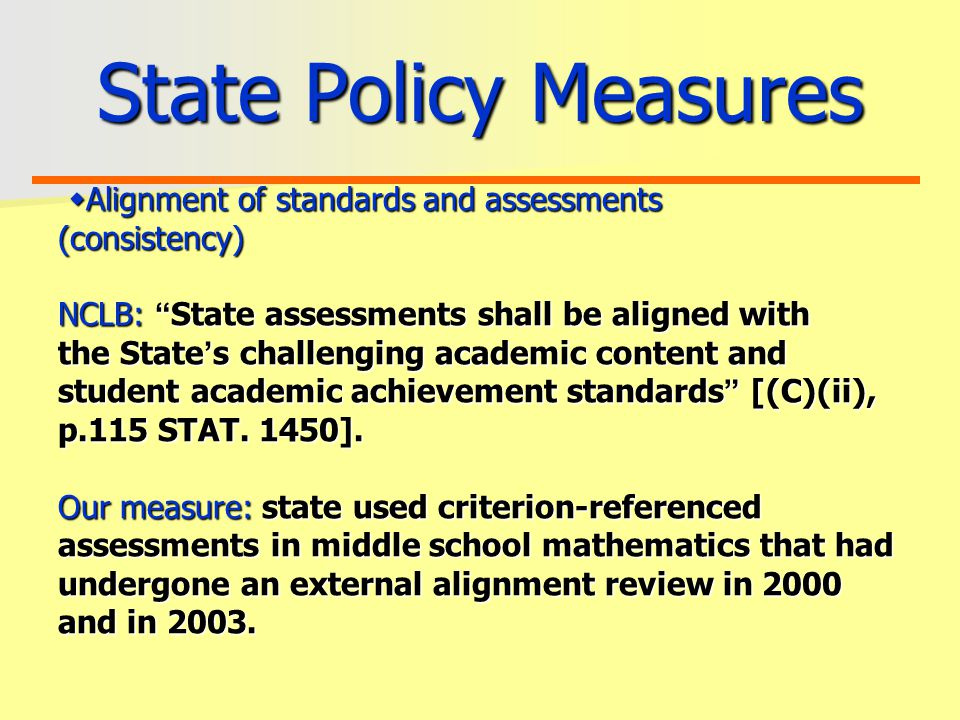 State Policy Measures  Alignment of standards and assessments (consistency) NCLB: State assessments shall be aligned with the State ' s challenging academic content and student academic achievement standards [(C)(ii), p.115 STAT.