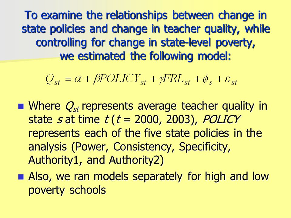 To examine the relationships between change in state policies and change in teacher quality, while controlling for change in state-level poverty, we estimated the following model: Where Q st represents average teacher quality in state s at time t (t = 2000, 2003), POLICY represents each of the five state policies in the analysis (Power, Consistency, Specificity, Authority1, and Authority2) Where Q st represents average teacher quality in state s at time t (t = 2000, 2003), POLICY represents each of the five state policies in the analysis (Power, Consistency, Specificity, Authority1, and Authority2) Also, we ran models separately for high and low poverty schools Also, we ran models separately for high and low poverty schools