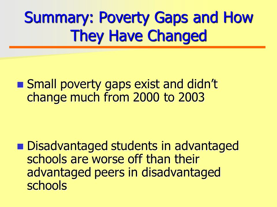 Summary: Poverty Gaps and How They Have Changed Small poverty gaps exist and didn't change much from 2000 to 2003 Small poverty gaps exist and didn't change much from 2000 to 2003 Disadvantaged students in advantaged schools are worse off than their advantaged peers in disadvantaged schools Disadvantaged students in advantaged schools are worse off than their advantaged peers in disadvantaged schools