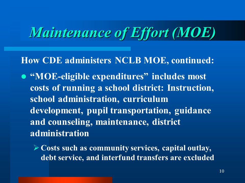 """10 Maintenance of Effort (MOE) How CDE administers NCLB MOE, continued: """"MOE-eligible expenditures"""" includes most costs of running a school district:"""