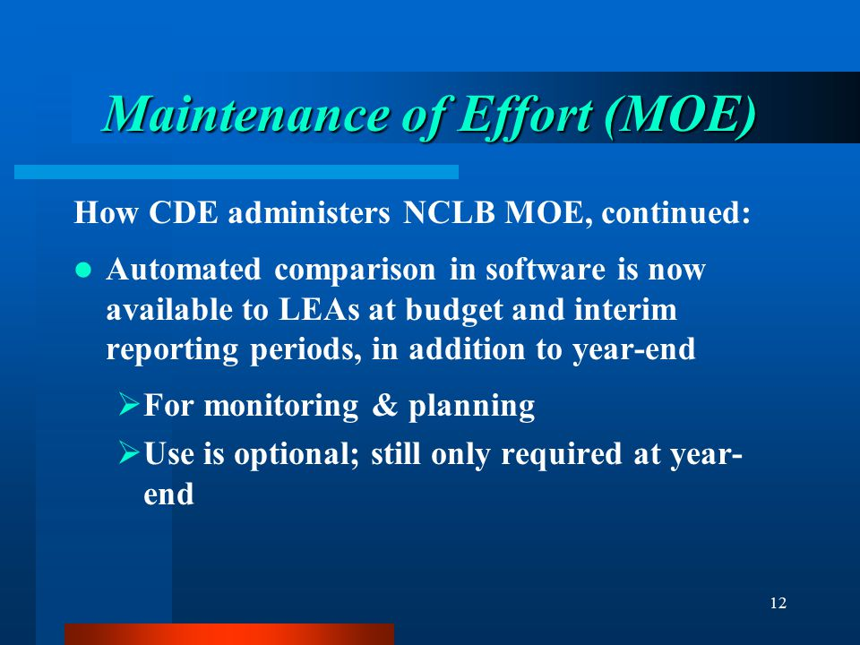 12 Maintenance of Effort (MOE) How CDE administers NCLB MOE, continued: Automated comparison in software is now available to LEAs at budget and interi
