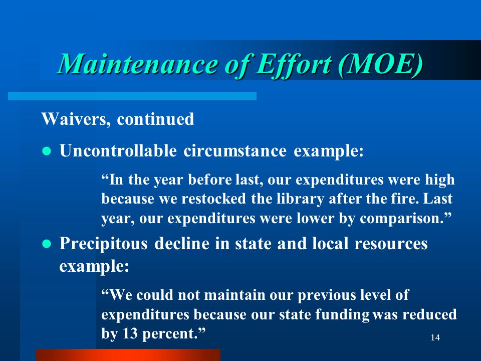 """14 Maintenance of Effort (MOE) Waivers, continued Uncontrollable circumstance example: """"In the year before last, our expenditures were high because we"""