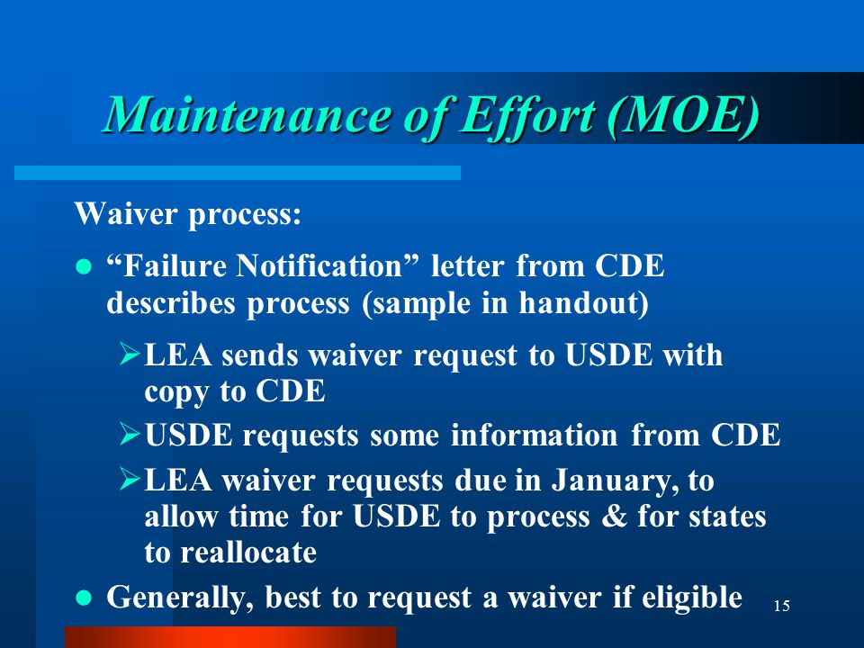 """15 Maintenance of Effort (MOE) Waiver process: """"Failure Notification"""" letter from CDE describes process (sample in handout)  LEA sends waiver request"""