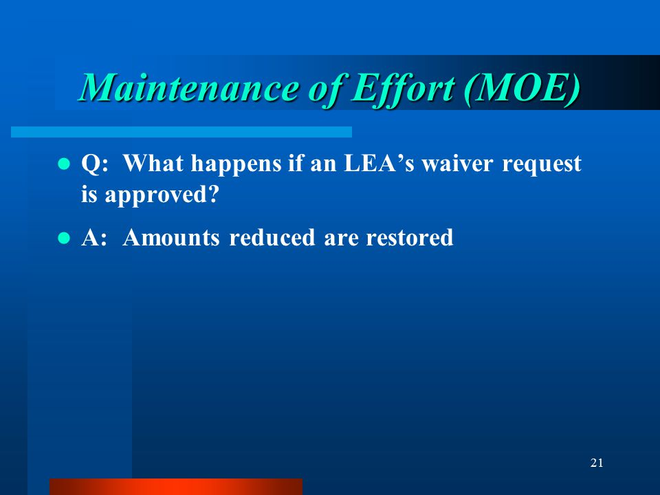 21 Maintenance of Effort (MOE) Q:What happens if an LEA's waiver request is approved? A:Amounts reduced are restored