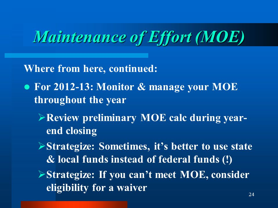 24 Maintenance of Effort (MOE) Where from here, continued: For 2012-13: Monitor & manage your MOE throughout the year  Review preliminary MOE calc du