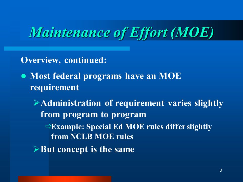3 Maintenance of Effort (MOE) Overview, continued: Most federal programs have an MOE requirement  Administration of requirement varies slightly from