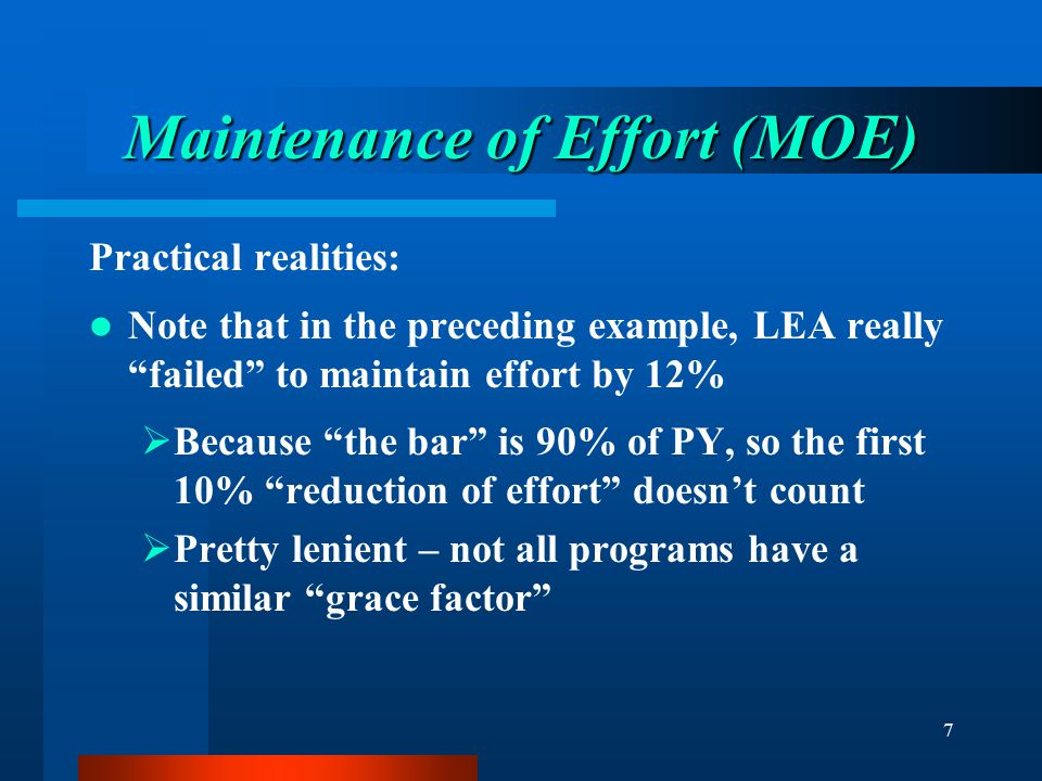"""7 Maintenance of Effort (MOE) Practical realities: Note that in the preceding example, LEA really """"failed"""" to maintain effort by 12%  Because """"the ba"""