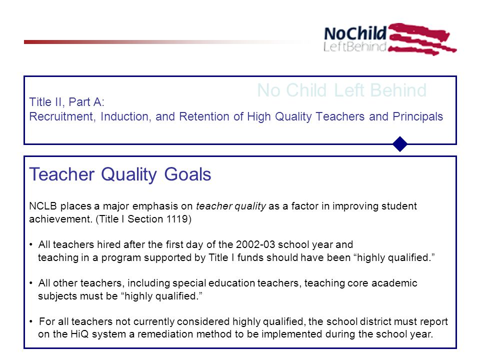 Title II, Part A: Recruitment, Induction, and Retention of High Quality Teachers and Principals No Child Left Behind Teacher Quality Goals NCLB places a major emphasis on teacher quality as a factor in improving student achievement.