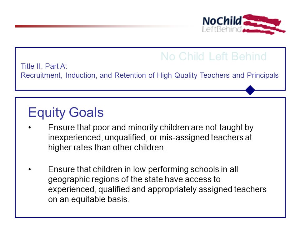 No Child Left Behind Title II, Part A: Recruitment, Induction, and Retention of High Quality Teachers and Principals Equity Goals Ensure that poor and minority children are not taught by inexperienced, unqualified, or mis-assigned teachers at higher rates than other children.