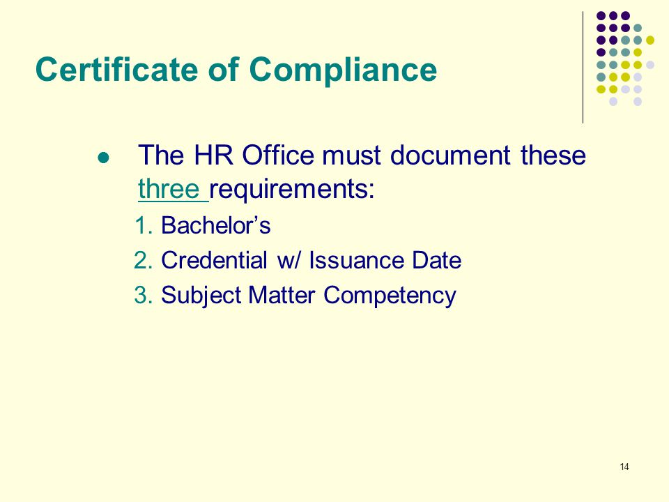 14 Certificate of Compliance The HR Office must document these three requirements: 1. Bachelor's 2. Credential w/ Issuance Date 3. Subject Matter Comp