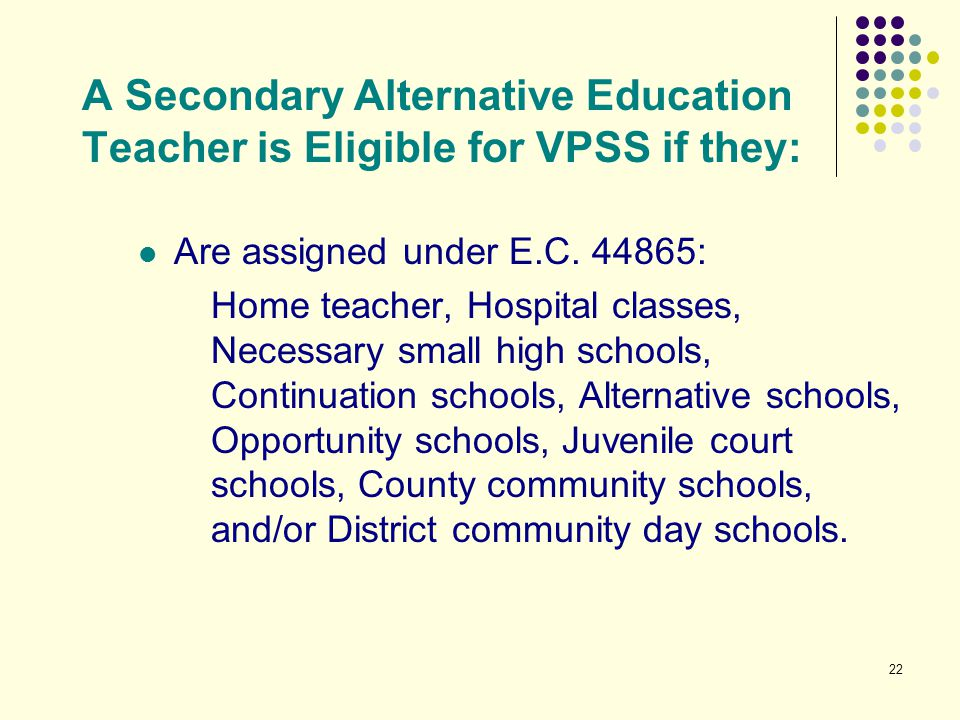 22 A Secondary Alternative Education Teacher is Eligible for VPSS if they: Are assigned under E.C. 44865: Home teacher, Hospital classes, Necessary sm