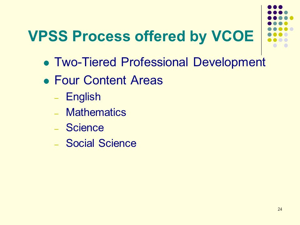 24 VPSS Process offered by VCOE Two-Tiered Professional Development Four Content Areas – English – Mathematics – Science – Social Science