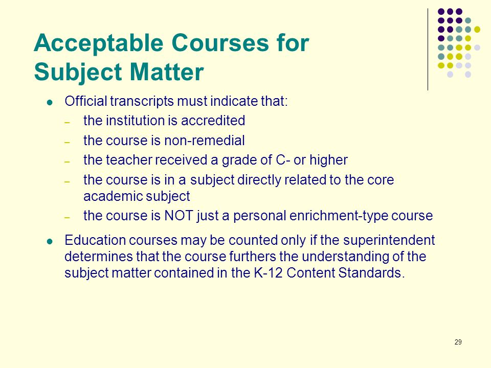 29 Acceptable Courses for Subject Matter Official transcripts must indicate that: – the institution is accredited – the course is non-remedial – the t