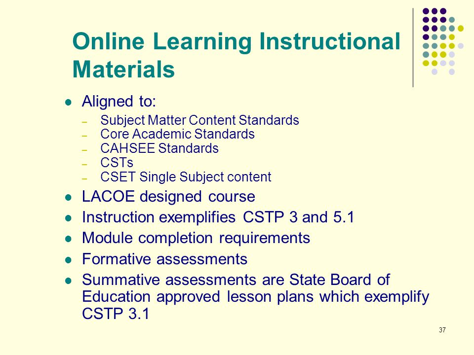 37 Online Learning Instructional Materials Aligned to: – Subject Matter Content Standards – Core Academic Standards – CAHSEE Standards – CSTs – CSET S