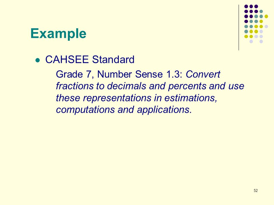 52 Example CAHSEE Standard Grade 7, Number Sense 1.3: Convert fractions to decimals and percents and use these representations in estimations, computa