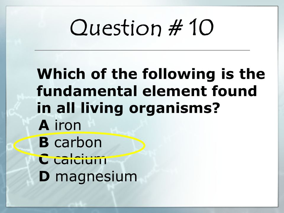 Which of the following is the fundamental element found in all living organisms? A iron B carbon C calcium D magnesium Question # 10