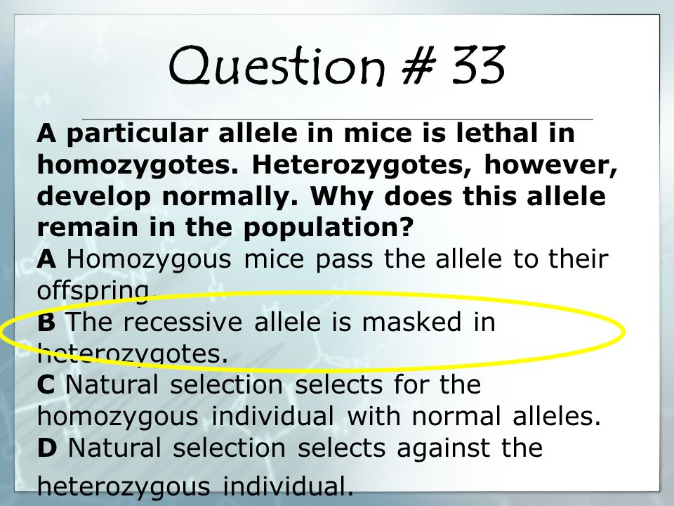A particular allele in mice is lethal in homozygotes. Heterozygotes, however, develop normally. Why does this allele remain in the population? A Homoz