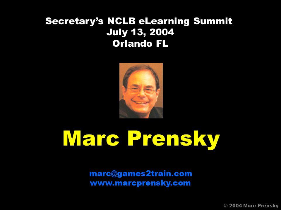 © 2004 Marc Prensky Marc Prensky marc@games2train.com www.marcprensky.com Secretary's NCLB eLearning Summit July 13, 2004 Orlando FL © 2004 Marc Prensky