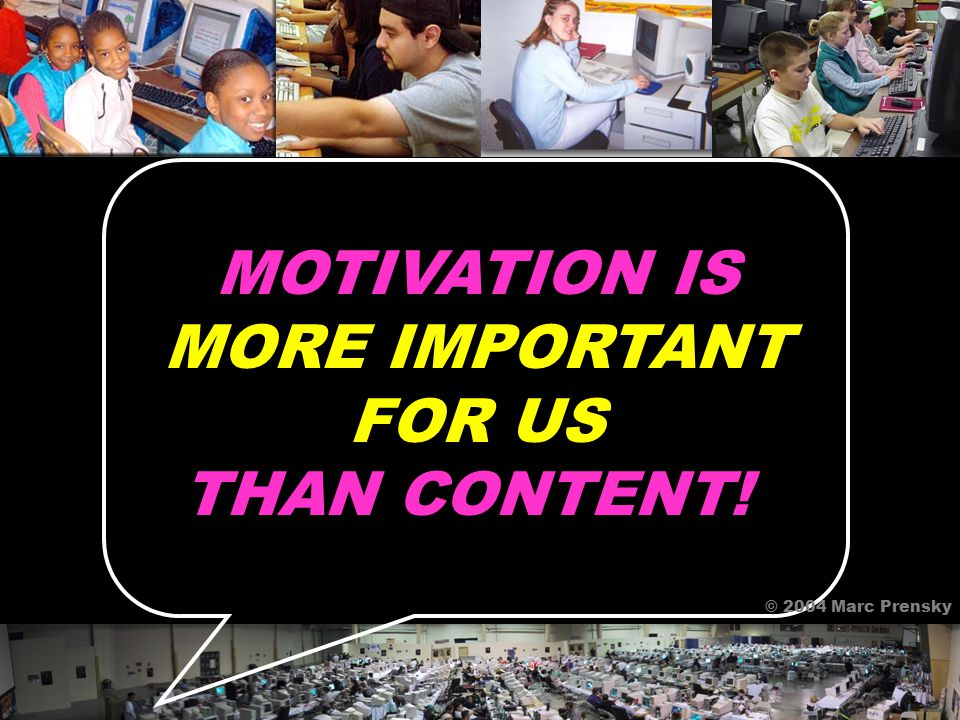 MOTIVATION IS MORE IMPORTANT FOR US THAN CONTENT! © 2004 Marc Prensky
