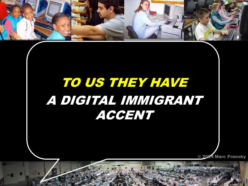 TO US THEY HAVE A DIGITAL IMMIGRANT ACCENT © 2004 Marc Prensky