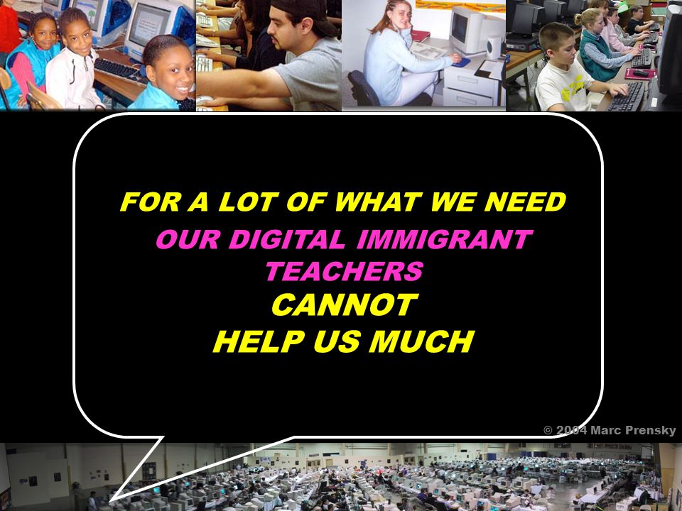FOR A LOT OF WHAT WE NEED OUR DIGITAL IMMIGRANT TEACHERS CANNOT HELP US MUCH © 2004 Marc Prensky