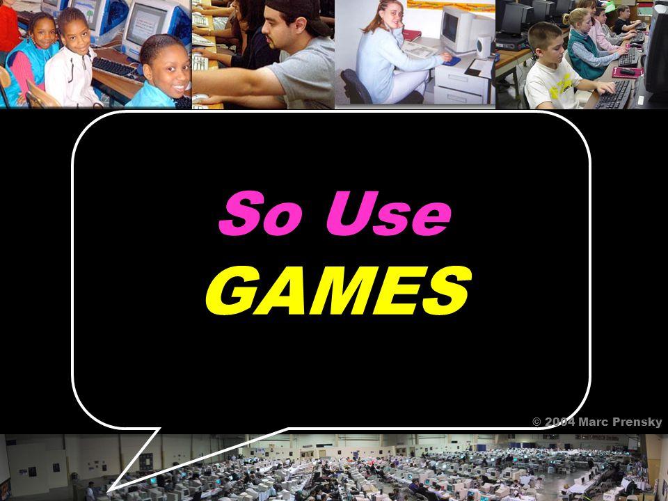 GAMES! © 2004 Marc Prensky