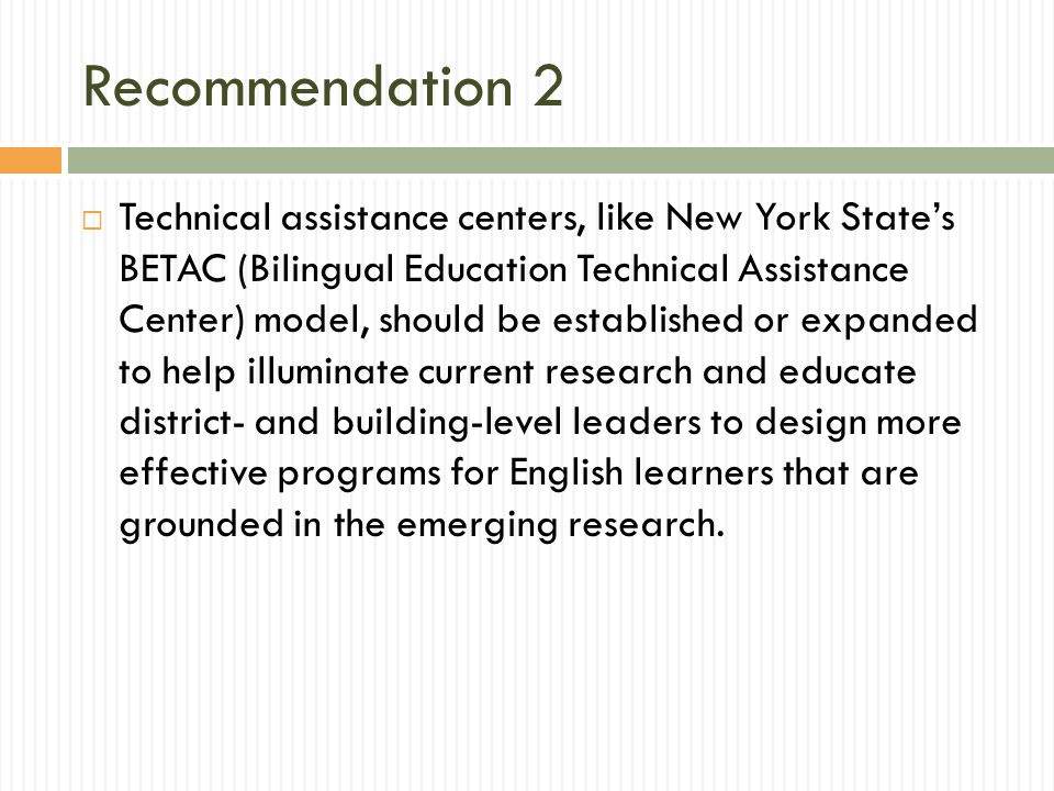 Recommendation 2  Technical assistance centers, like New York State's BETAC (Bilingual Education Technical Assistance Center) model, should be established or expanded to help illuminate current research and educate district- and building-level leaders to design more effective programs for English learners that are grounded in the emerging research.