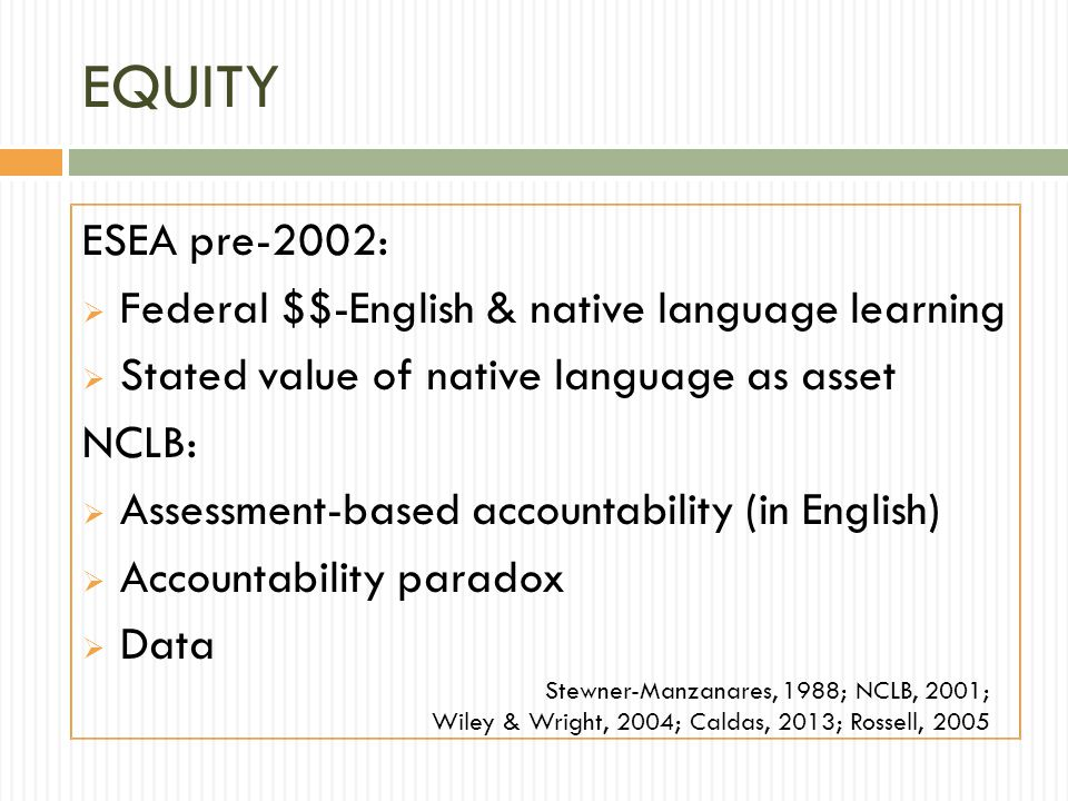 EQUITY ESEA pre-2002:  Federal $$-English & native language learning  Stated value of native language as asset NCLB:  Assessment-based accountability (in English)  Accountability paradox  Data Stewner-Manzanares, 1988; NCLB, 2001; Wiley & Wright, 2004; Caldas, 2013; Rossell, 2005