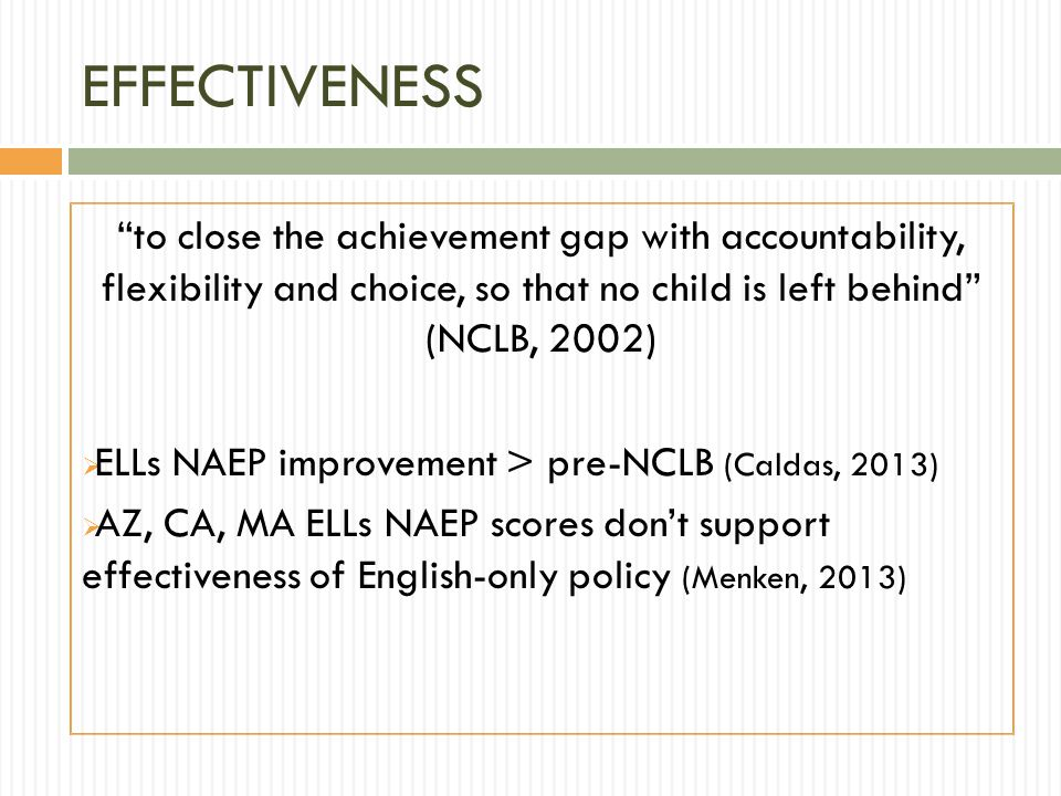 EFFECTIVENESS to close the achievement gap with accountability, flexibility and choice, so that no child is left behind (NCLB, 2002)  ELLs NAEP improvement > pre-NCLB (Caldas, 2013)  AZ, CA, MA ELLs NAEP scores don't support effectiveness of English-only policy (Menken, 2013)