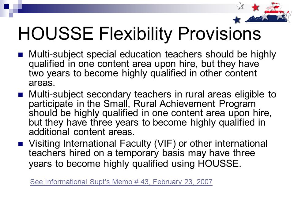 HOUSSE Flexibility Provisions Multi-subject special education teachers should be highly qualified in one content area upon hire, but they have two years to become highly qualified in other content areas.