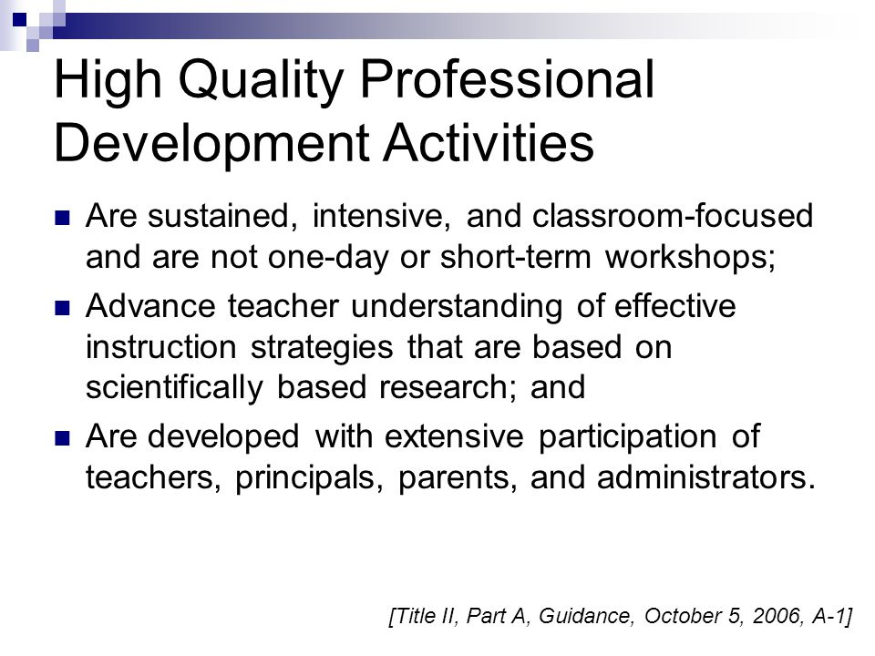 High Quality Professional Development Activities Are sustained, intensive, and classroom-focused and are not one-day or short-term workshops; Advance teacher understanding of effective instruction strategies that are based on scientifically based research; and Are developed with extensive participation of teachers, principals, parents, and administrators.