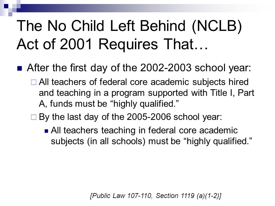 The No Child Left Behind (NCLB) Act of 2001 Requires That… After the first day of the 2002-2003 school year:  All teachers of federal core academic subjects hired and teaching in a program supported with Title I, Part A, funds must be highly qualified.  By the last day of the 2005-2006 school year: All teachers teaching in federal core academic subjects (in all schools) must be highly qualified. [Public Law 107-110, Section 1119 (a)(1-2)]