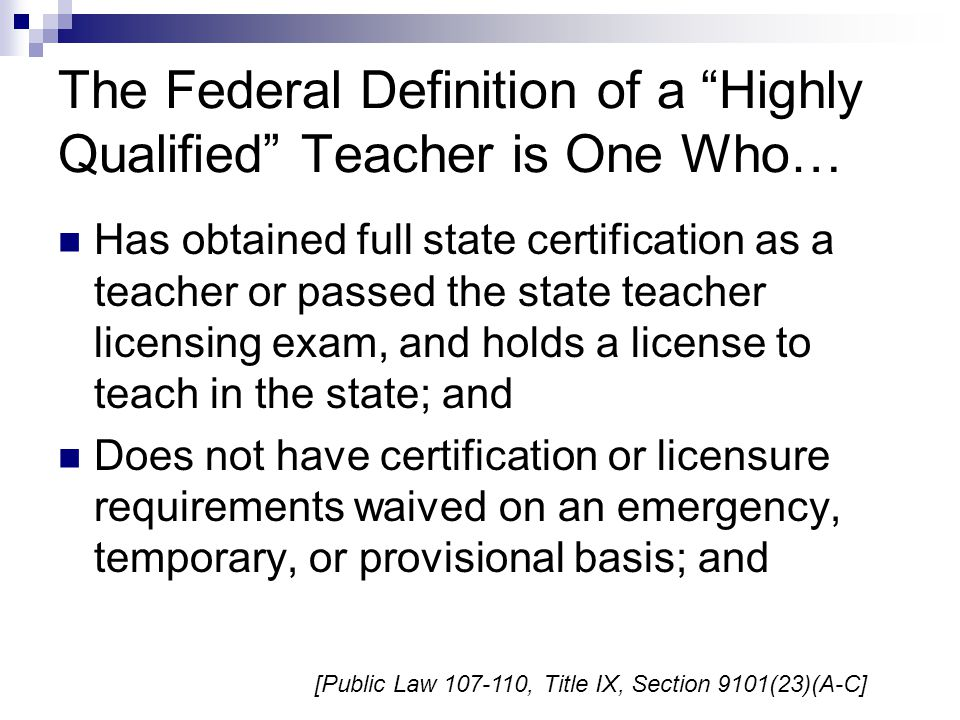 The Federal Definition of a Highly Qualified Teacher is One Who… Has obtained full state certification as a teacher or passed the state teacher licensing exam, and holds a license to teach in the state; and Does not have certification or licensure requirements waived on an emergency, temporary, or provisional basis; and [Public Law 107-110, Title IX, Section 9101(23)(A-C]
