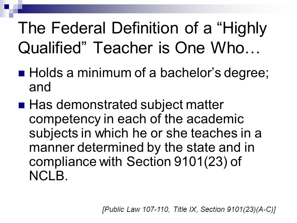 The No Child Left Behind Act of 2001 (NCLB)… Provides flexibility and opportunity to address the highly qualified teacher challenge in creative ways, such as:  Supporting high quality professional development to assist teachers in attaining highly qualified status  Supporting improved efforts to retain highly qualified teachers  Supporting improved efforts to recruit highly qualified teachers [Title II, Part A, Guidance, October 5, 2006, Introduction to Part C]