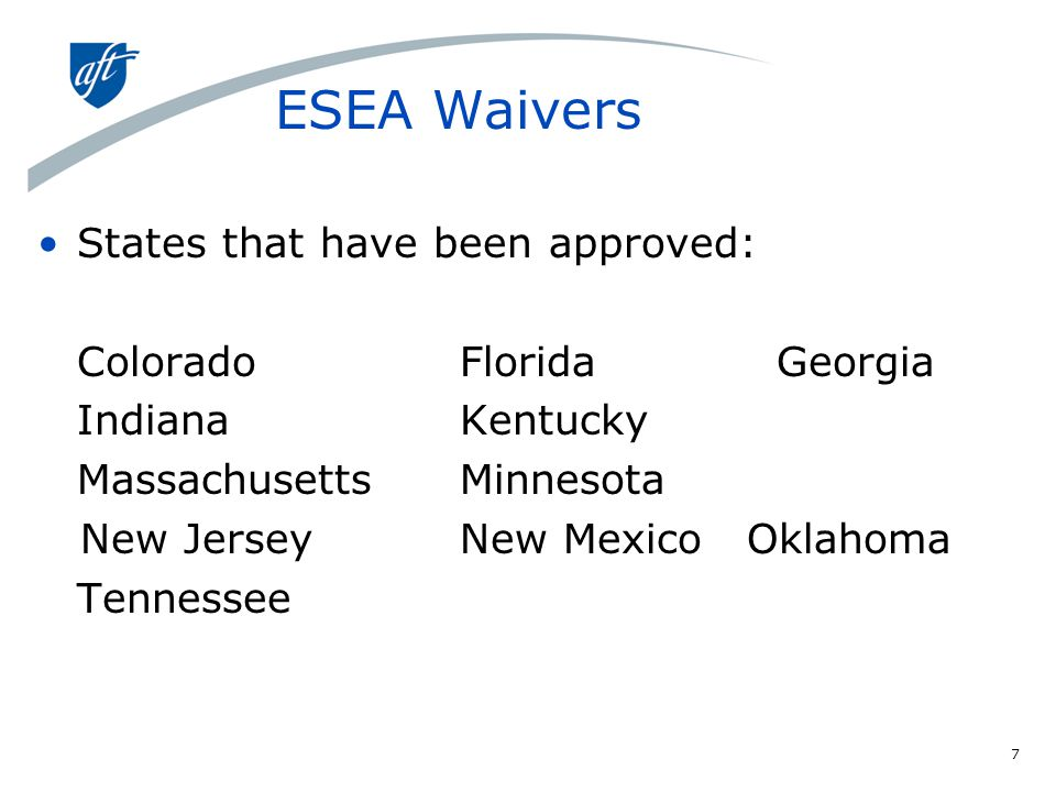 ESEA Waivers States that have been approved: Colorado Florida Georgia Indiana Kentucky Massachusetts Minnesota New Jersey New Mexico Oklahoma Tennessee 7