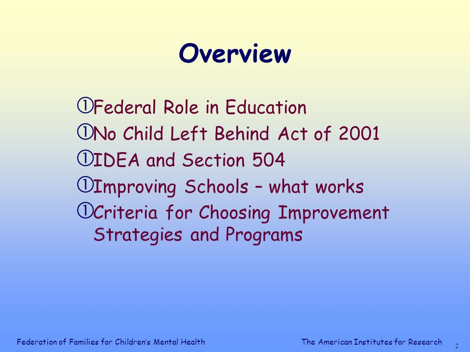 2 The American Institutes for Research Overview  Federal Role in Education  No Child Left Behind Act of 2001  IDEA and Section 504  Improving Schools – what works  Criteria for Choosing Improvement Strategies and Programs