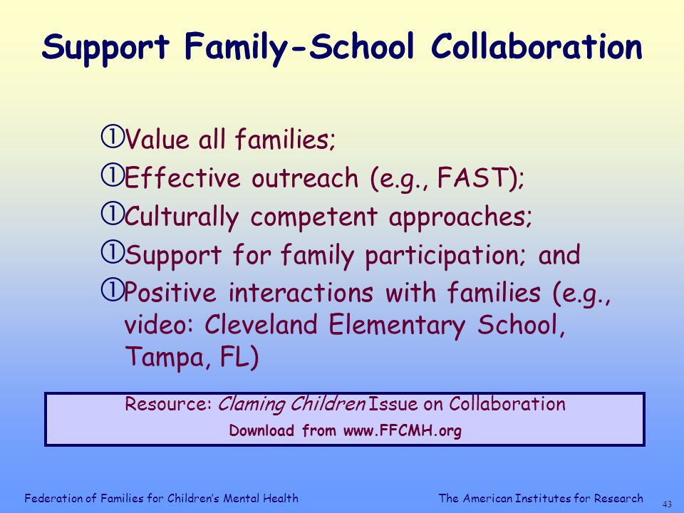 Federation of Families for Children's Mental Health 42 The American Institutes for Research Connect with Every Child  Small schools;  Well managed classrooms;  Positive (not harsh) discipline policies;  Overlapping and integrated social groups;  E.g., Child Development Project  Resource: Every Child Learning: Safe & Supportive Schools Blum, 2001