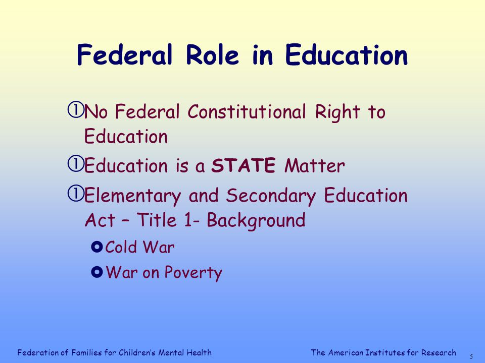 Federation of Families for Children's Mental Health 5 The American Institutes for Research Federal Role in Education  No Federal Constitutional Right to Education  Education is a STATE Matter  Elementary and Secondary Education Act – Title 1- Background  Cold War  War on Poverty