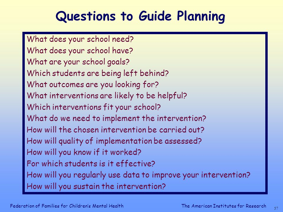 Federation of Families for Children's Mental Health 56 The American Institutes for Research Questions About Selecting Interventions