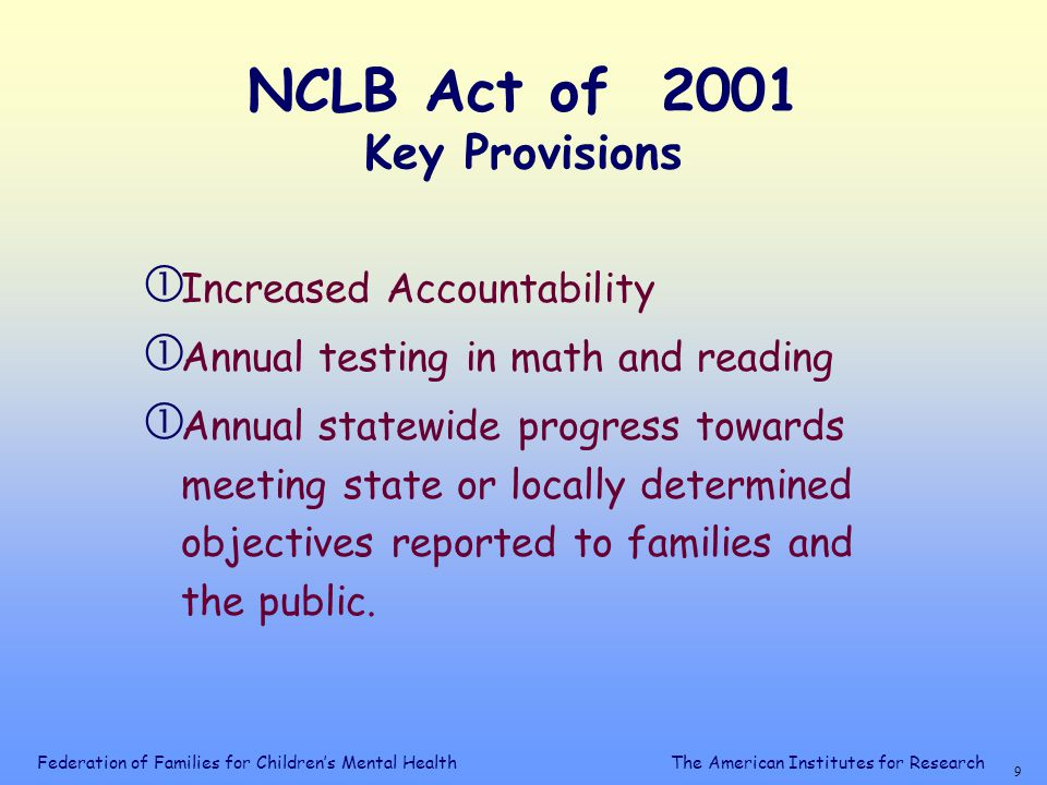Federation of Families for Children's Mental Health 9 The American Institutes for Research NCLB Act of 2001 Key Provisions  Increased Accountability  Annual testing in math and reading  Annual statewide progress towards meeting state or locally determined objectives reported to families and the public.