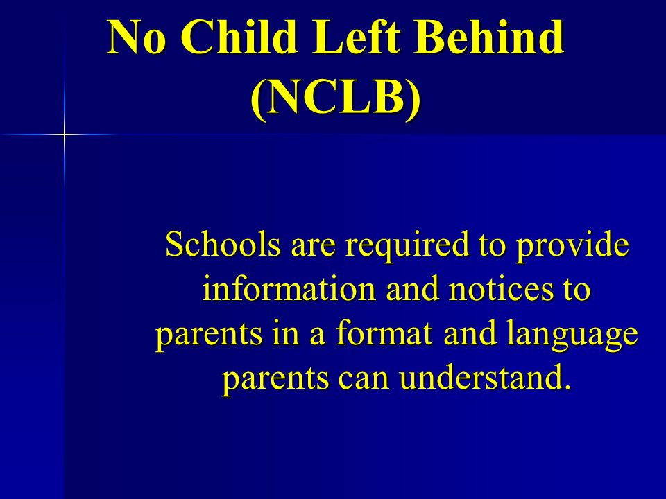 No Child Left Behind (NCLB) Schools are required to provide information and notices to parents in a format and language parents can understand.