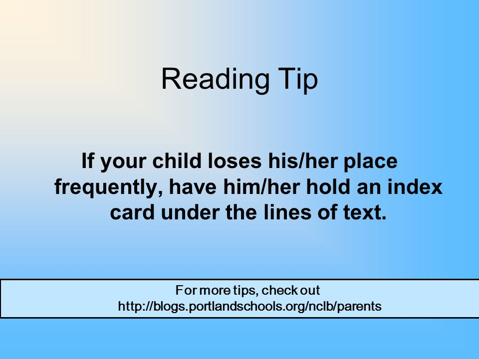 Reading Tip If your child loses his/her place frequently, have him/her hold an index card under the lines of text.